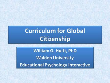 Curriculum for Global Citizenship William G. Huitt, PhD Walden University Educational Psychology Interactive William G. Huitt, PhD Walden University Educational.