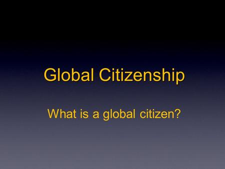 Global Citizenship Global Citizenship What is a global citizen?
