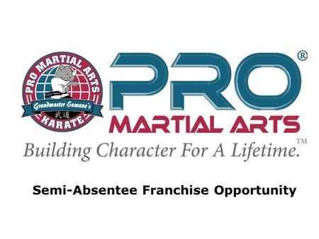 Semi-Absentee Franchise Opportunity. PRO Martial Arts Business Model Attributes PRO Martial Arts Business Model Attributes Tell your clients the business.