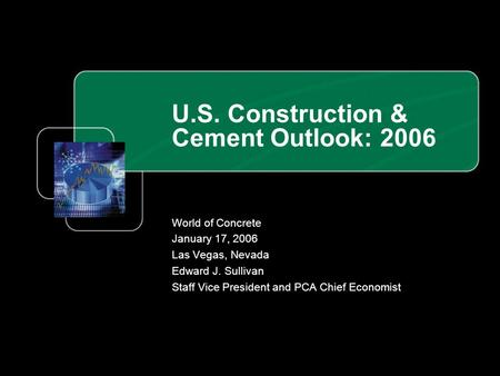 U.S. Construction & Cement Outlook: 2006 World of Concrete January 17, 2006 Las Vegas, Nevada Edward J. Sullivan Staff Vice President and PCA Chief Economist.