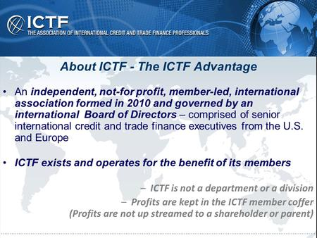 About ICTF - The ICTF Advantage An independent, not-for profit, member-led, international association formed in 2010 and governed by an international Board.