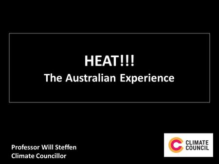 HEAT!!! The Australian Experience Professor Will Steffen Climate Councillor.