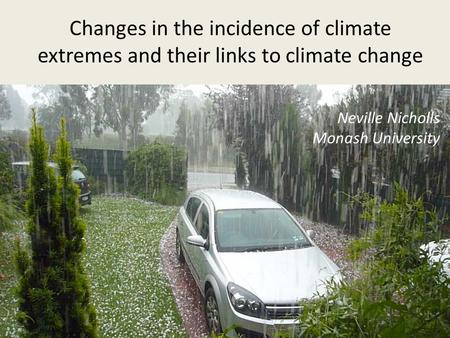 Changes in the incidence of climate extremes and their links to climate change Neville Nicholls Monash University.
