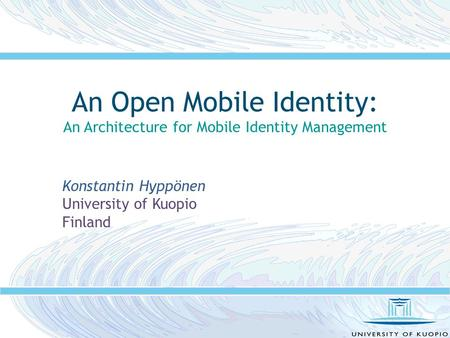 An Open Mobile Identity: An Architecture for Mobile Identity Management Konstantin Hyppönen University of Kuopio Finland.