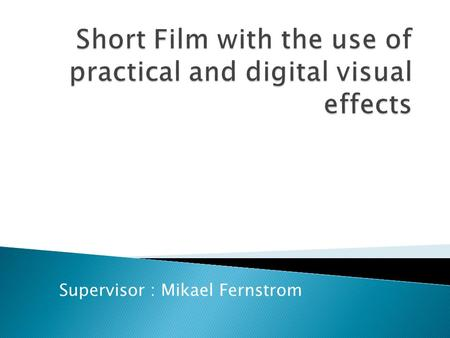 Supervisor : Mikael Fernstrom.  Story Telling  Script writing  Visual Effects - Practical / Digital / Optical  Foley Sound  Problem Solving  Visuals.