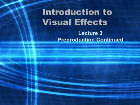 Introduction to Visual Effects Lecture 3 Preproduction Continued.