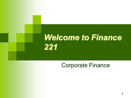 1 Welcome to Finance 221 Corporate Finance 2 The First Day Agenda Course Overview Top 10 List What is finance and corporate finance. The goal of the.