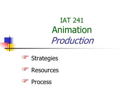 IAT 241 Animation Production  Strategies  Resources  Process.