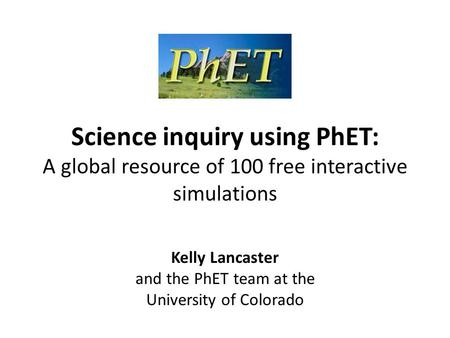 Science inquiry using PhET: A global resource of 100 free interactive simulations Kelly Lancaster and the PhET team at the University of Colorado.