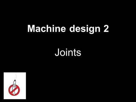Machine design 2 Joints 1. loads mechanical  forces, moments… thermal  chemical changing in place/ time … static cyclic dynamic 2.