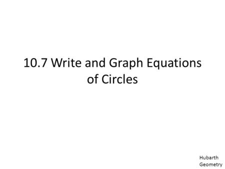 10.7 Write and Graph Equations of Circles Hubarth Geometry.