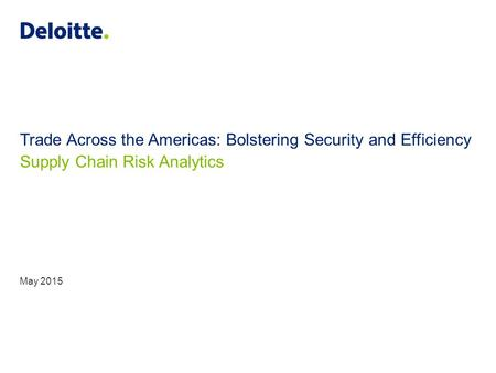 Trade Across the Americas: Bolstering Security and Efficiency Supply Chain Risk Analytics May 2015.