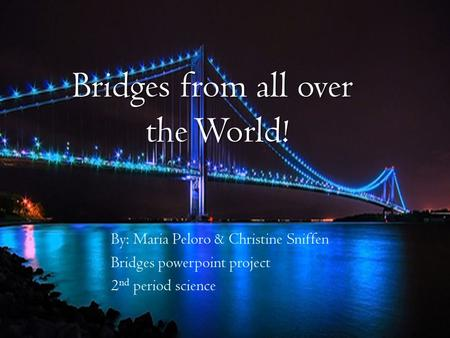 Bridges from all over the World! By: Maria Peloro & Christine Sniffen Bridges powerpoint project 2 nd period science.