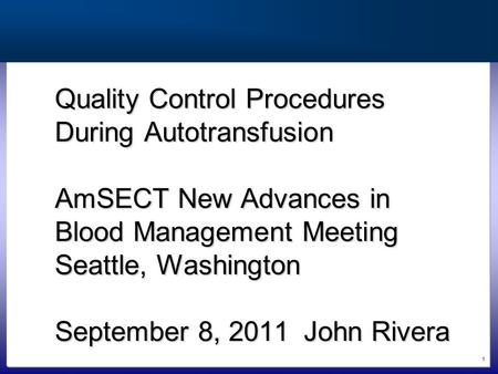 1 Quality Control Procedures During Autotransfusion AmSECT New Advances in Blood Management Meeting Seattle, Washington September 8, 2011John Rivera.