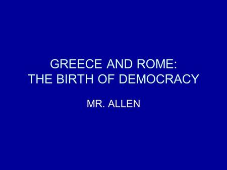 GREECE AND ROME: THE BIRTH OF DEMOCRACY MR. ALLEN.