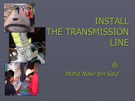 INSTALL THE TRANSMISSION LINE By Mohd Nasir bin Said.