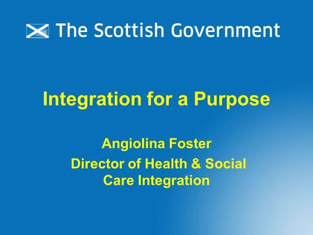 Integration for a Purpose Angiolina Foster Director of Health & Social Care Integration.