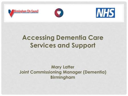 Accessing Dementia Care Services and Support Mary Latter Joint Commissioning Manager (Dementia) Birmingham.