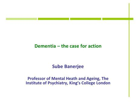Dementia – the case for action Sube Banerjee Professor of Mental Heath and Ageing, The Institute of Psychiatry, King's College London.