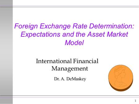 1 Foreign Exchange Rate Determination: Expectations and the Asset Market Model International Financial Management Dr. A. DeMaskey.