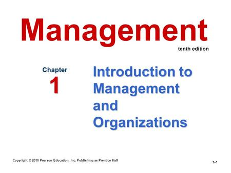 Copyright © 2010 Pearson Education, Inc. Publishing as Prentice Hall 1–1 Introduction to Management and Organizations Chapter 1 Management tenth edition.