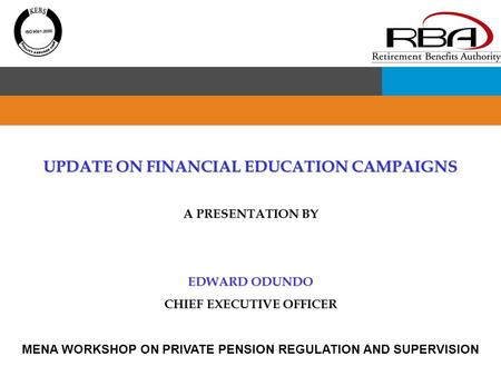 UPDATE ON FINANCIAL EDUCATION CAMPAIGNS A PRESENTATION BY EDWARD ODUNDO CHIEF EXECUTIVE OFFICER MENA WORKSHOP ON PRIVATE PENSION REGULATION AND SUPERVISION.