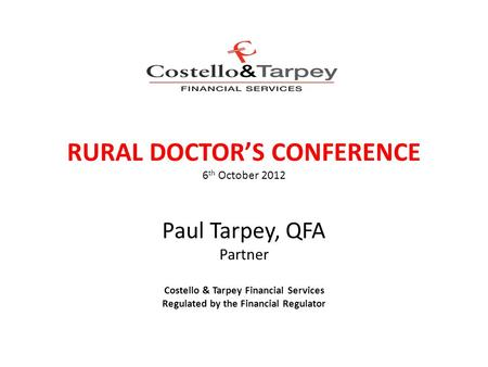 RURAL DOCTOR'S CONFERENCE 6 th October 2012 Paul Tarpey, QFA Partner Costello & Tarpey Financial Services Regulated by the Financial Regulator COSTELLO.