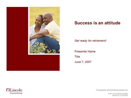 For educational and informational purposes only. © 2007 Lincoln National Corporation UBP-0047-07 LFD0704-0953 Success is an attitude Get ready for retirement!