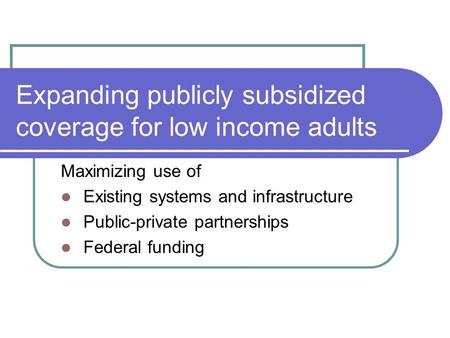 Expanding publicly subsidized coverage for low income adults Maximizing use of Existing systems and infrastructure Public-private partnerships Federal.