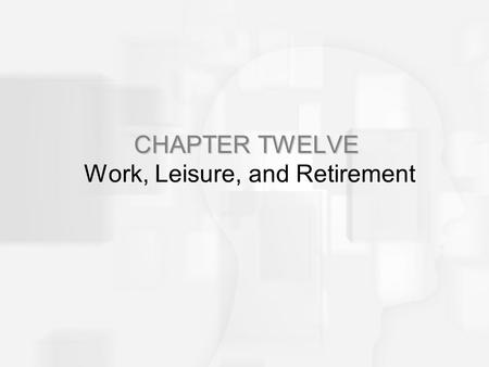CHAPTER TWELVE Work, Leisure, and Retirement