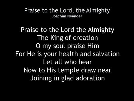 Praise to the Lord, the Almighty Joachim Neander Praise to the Lord the Almighty The King of creation O my soul praise Him For He is your health and salvation.