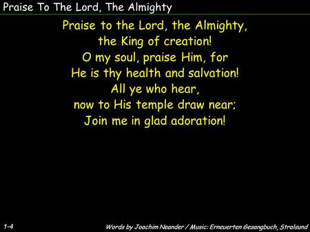 Praise To The Lord, The Almighty 1-4 Praise to the Lord, the Almighty, the King of creation! O my soul, praise Him, for He is thy health and salvation!