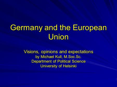 Germany and the European Union Visions, opinions and expectations by Michael Kull, M.Soc.Sc. Department of Political Science University of Helsinki.