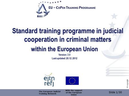 Slide 1/30 © copyright Standard training programme in judicial cooperation in criminal matters within the European Union Version: 3.0 Last updated: 20.12.