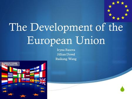  The Development of the European Union Iryna Basova Jillian Dowd Ruikang Wang.