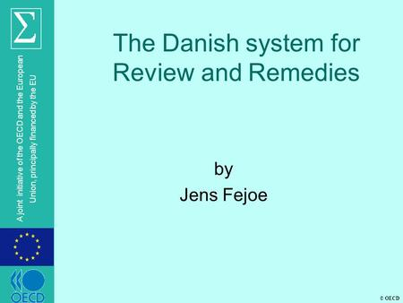© OECD A joint initiative of the OECD and the European Union, principally financed by the EU The Danish system for Review and Remedies by Jens Fejoe.
