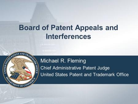 Board of Patent Appeals and Interferences Michael R. Fleming Chief Administrative Patent Judge United States Patent and Trademark Office.