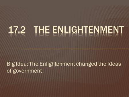 Big Idea: The Enlightenment changed the ideas of government.