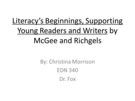 Literacy's Beginnings, Supporting Young Readers and Writers by McGee and Richgels By: Christina Morrison EDN 340 Dr. Fox.