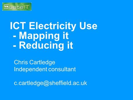 ICT Electricity Use - Mapping it - Reducing it Chris Cartledge Independent consultant