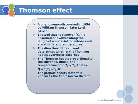 Thomson effect  A phenomenon discovered in 1854 by William Thomson, later Lord Kelvin.  Showed that heat power (Q τ ) is absorbed or evolved along the.