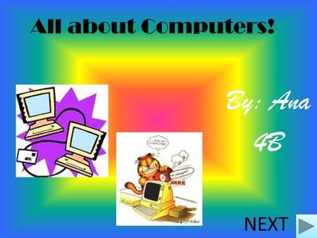 All about Computers! By: Ana 4B NEXT Questions 1. What was the first computer! 2. How does it look like! 3.The difference with computers now and in the.