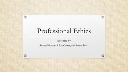 Professional Ethics Presented by: Robyn Rhoton, Rikki Carter, and Steve Reest.