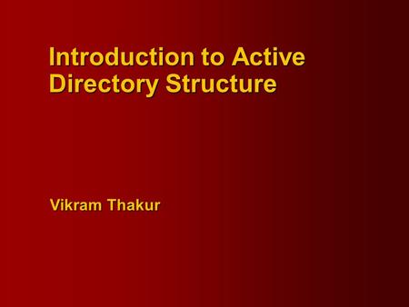 Vikram Thakur Introduction to Active Directory Structure.
