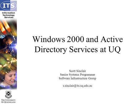 Windows 2000 and Active Directory Services at UQ Scott Sinclair Senior Systems Programmer Software Infrastructure Group