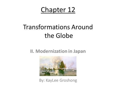 Chapter 12 Transformations Around the Globe II. Modernization in Japan By: KayLee Groshong.