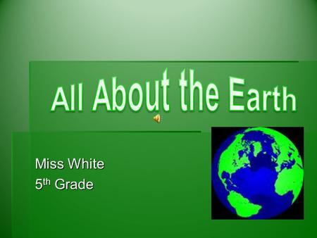 All About the Earth Miss White 5th Grade.