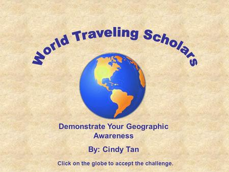 Demonstrate Your Geographic Awareness By: Cindy Tan Click on the globe to accept the challenge.