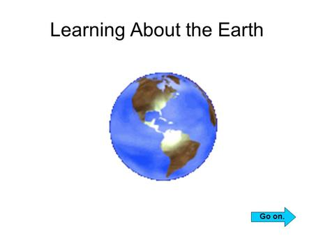 Learning About the Earth Go on.. Look for the CONTINUE icon on each page. Click it to go on. Go on. If the cursor arrow disappears, just move around the.