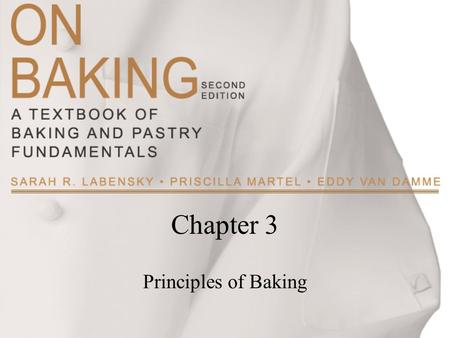 Chapter 3 Principles of Baking. Copyright ©2009 by Pearson Education, Inc. Upper Saddle River, New Jersey 07458 All rights reserved. On Baking: A Textbook.